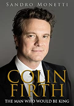 Colin Firth: The Man Who Would Be King (English Edition) von [Monetti, Sandro]