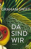 Da sind wir: Roman von Graham Swift