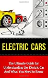 Electric Cars: The Ultimate Guide for Understanding the Electric Car and What You Need to Know