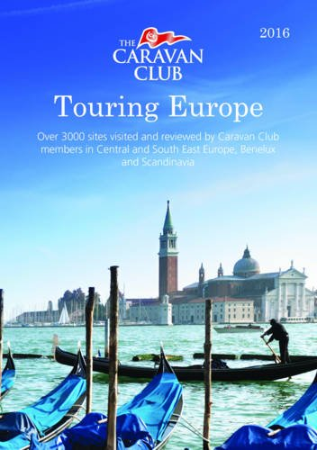Touring Europe: Guide to Touring and Over 3000 Sites Visited and Reviewed by Caravan Club Members 2016