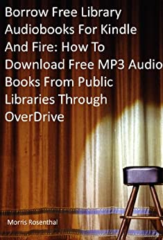 Borrow Free Audiobooks For Kindle And Fire: How To Download Free MP3 Audio Books From Public Libraries Through OverDrive by [Rosenthal, Morris]