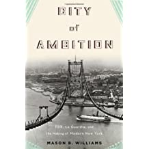 City of Ambition: FDR, La Guardia, and the Making of Modern New York by Mason B. Williams (2013-05-28)