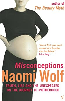 Misconceptions: Truth, Lies and the Unexpected on the Journey to Motherhood von [Wolf, Naomi]