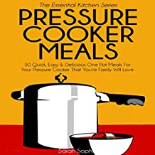 Pressure Cooker Meals: 30 Quick, Easy and Delicious One Pot Meals for Your Pressure Cooker That Your Family Will Love: The Essential Kitchen, Book 17