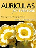 Auriculas for Everyone: How to Grow and Show Perfect Plants