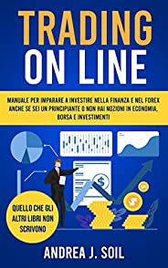 TRADING ON LINE: Manuale per imparare a investire nella finanza e nel Forex anche se sei un principiante e non