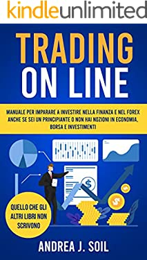 TRADING ON LINE: Manuale per imparare a investire nella finanza e nel Forex anche se sei un principiante e non hai nozioni in economia borsa e investimenti
