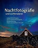Nachtfotografie und Lichtmalerei: Langzeitbelichtungen, Astro-Landschaftsfotografie, Bildbearbeitung, Malen und Zeichnen mit Licht - Lance Keimig