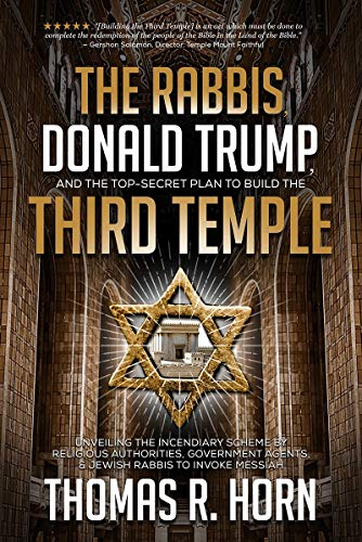 The Rabbis, Donald Trump, and the Top-Secret Plan to Build the Third Temple: Unveiling the Incendiary Scheme by Religious Authorities, Government Agen