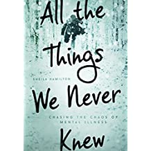 All the Things We Never Knew: Chasing the Chaos of Mental Illness