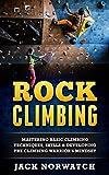 Rock Climbing: Mastering Basic Climbing Techniques, Skills & Developing The Climbing Warrior's Mindset (Rock Climbing, Bouldering, Caving, Hiking)