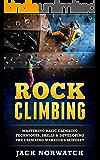 Rock Climbing: Mastering Basic Climbing Techniques, Skills & Developing The Climbing Warrior's Mindset (Rock Climbing, Bouldering, Caving, Hiking) (English Edition)