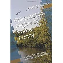 Philosophic Flights of Poetic Fancy: A Collection of Revised and Reformatted Weblogs