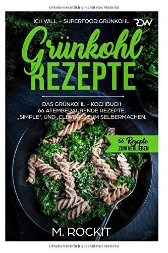"""Grünkohl - Rezepte, Das Grünkohl - Kochbuch  66 atemberaubende Rezepte, Simple\"""", und \""""Clevere\""""  zum Selbermachen: ICH WILL - Superfood Grünkohl (66 Rezepte zum Verlieben, Band 38)"""