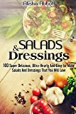 Salads And Dressings: 100 Super Delicious, Ultra-Hearty And  Easy-to-Make Salads And Dressings  That You Will Love