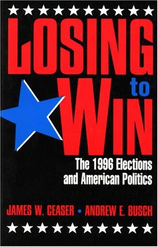 Losing to Win: The 1996 Elections and American Politics (Studies in American Political Institutions and Public Policy) por James W. Ceaser
