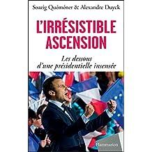 L'irrésistible ascension. Les dessous d'une présidentielle insensée: Macron, Le Pen, Fillon, Mélenchon, Hollande, Juppé, Sarkozy, Valls