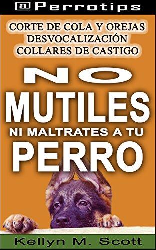 @Perrotips: No mutiles ni maltrates a tu perro: Corte de cola y orejas, desvocalización y collares de castigo (@Perrotips Temas únicos nº 3) por Kellyn M. Scott