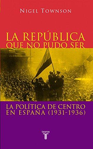 La República que no pudo ser: La política de centro en España (1931-1936) por Nigel Townson