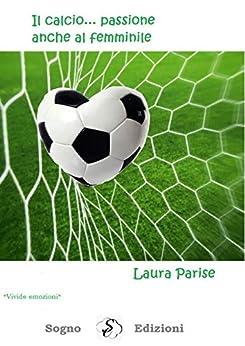 Il calcio ... passione anche al femminile di [Laura Parise]