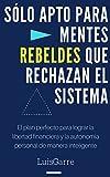 Sólo Apto para Mentes Rebeldes que Rechazan el Sistema: El plan perfecto para lograr la libertad financiera y la autonomía personal de manera inteligente. (Superación y libertad financiera nº 1)