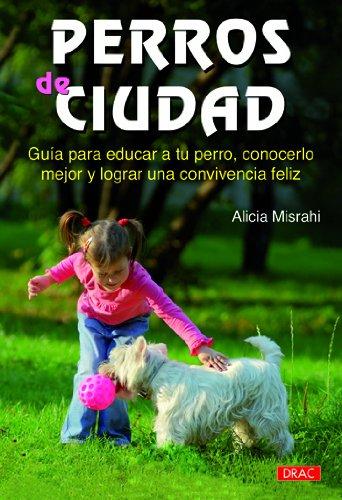 PERRO DE CIUDAD: GUÍA PARA EDUCAR A TU PERRO, CONOCERLO MEJOR Y LOGRAR UNA CONVIVENCIA FELIZ