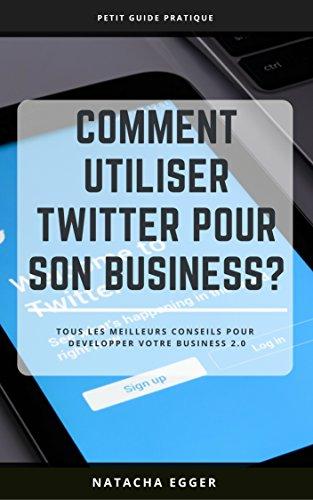 Petit Guide Pratique - COMMENT UTILISER TWITTER POUR SON BUSINESS?: Tous les meilleurs conseils pour développer son business 2.0