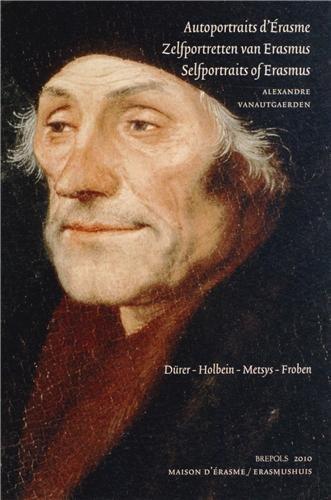 Autoportraits d'Erasme : Drer, Holbein, Metsys, Froben : Recueils pistolaires et reprsentations figures