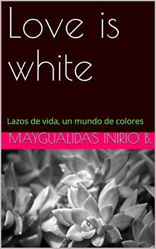 Love is white: Lazos de vida, un mundo de colores (poesia) por Maygualidas Inirio B.