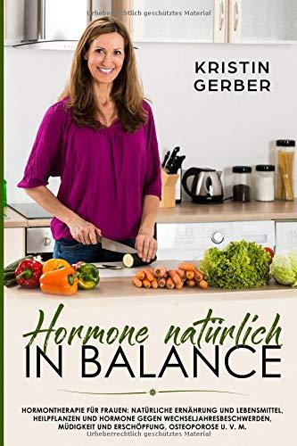 Hormone natürlich in Balance: Hormontherapie für Frauen: Natürliche Ernährung und Lebensmittel, Heilpflanzen und Hormone gegen Wechseljahresbeschwerden, Müdigkeit und Erschöpfung, Osteoporose u. v. m. -