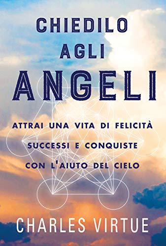 Chiedilo agli angeli. Attrai una vita di felicità successi e conquiste
