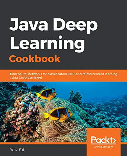 Java Deep Learning Cookbook: Train neural networks for classification, NLP, and reinforcement learning using Deeplearning4j