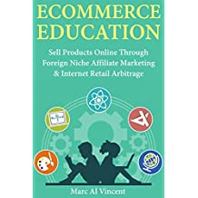 Ecommerce Education: Sell Products Online Through Foreign Niche Affiliate Marketing & Internet Retail Arbitrage (English Edition)