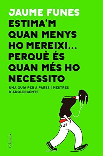 Descargar gratis Estima'm quan menys ho mereixi. perquè és quan més ho necessito: Una guia per a pares i mares d'adolescents de Jaume Funes