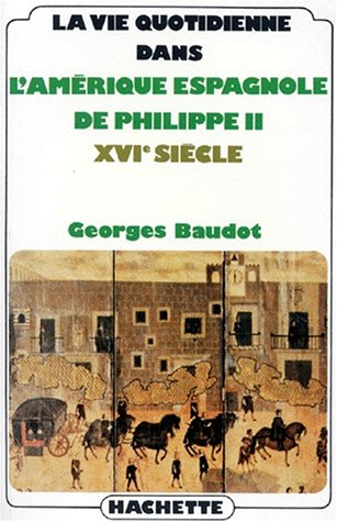 La vie quotidienne dans lAmérique espagnole de Philippe II, XVIe siècle par Georges Baudot
