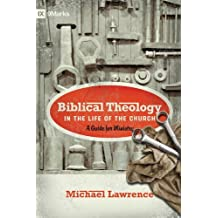 Biblical Theology in the Life of the Church (Foreword by Thomas R. Schreiner): A Guide for Ministry (9Marks)
