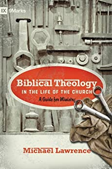 Biblical Theology in the Life of the Church (Foreword by Thomas R. Schreiner): A Guide for Ministry (9Marks) by [Lawrence, Michael]