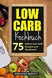 Low Carb Kochbuch: 75 leckere Low Carb Rezepte zum abnehmen!
