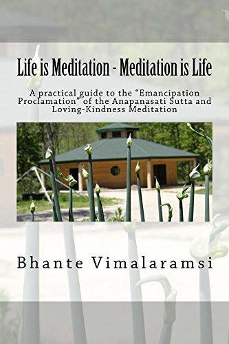 Life is Meditation - Meditation is Life: A Practical Guide to the 'Emancipation Proclamation' of the Anapanasati Sutta and Loving-Kindness Meditation...