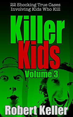 Killer Kids Volume 3: 22 Shocking True Crime Cases of Kids Who Kill (English Edition) por Robert Keller