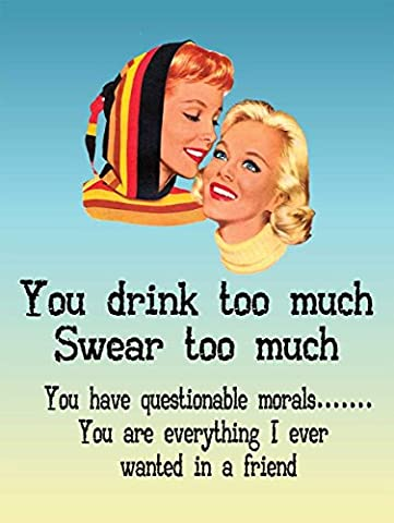 You drink too much, swear too much. Best friends, mates,