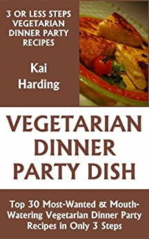 Just 3 Or Less Steps Vegetarian Dinner Party Dishes: Top 30 Most-Wanted & Mouth-Watering Vegetarian Dinner Party Recipes in Only 3 Steps (English Edition) von [Harding, Kai]