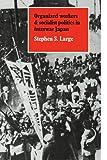 Organized Workers and Socialist Politics in Interwar Japan - Stephen Large