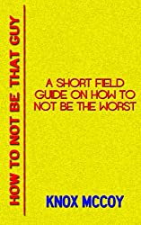 How To Not Be That Guy: A Short Field Guide On How To Not Be The Worst (English Edition)