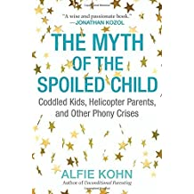 The Myth of the Spoiled Child: Coddled Kids, Helicopter Parents, and Other Phony Crises by Alfie Kohn (2016-03-08)