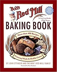 Bob's Red Mill Baking Book: More Than 400 Recipes Featuring Whole & Healthy Grains