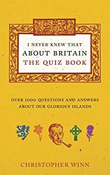I Never Knew That About Britain: The Quiz Book: Over 1000 questions and answers about our glorious isles by [Winn, Christopher]