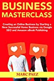 Business Masterclass: Creating an Online Business by Starting a New Successful Home Business via Google SEO and Amazon eBook Publishing (English Edition)
