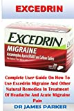 Excedrin: Complete User Guide on How to Use Excedrin Migraine and Other Natural Remedies in Treatment of Headache and Acute Migraine Pain.