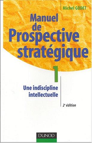 Manuel de prospective stratégique : Tome 1 : Une indiscipline intellectuelle par Michel Godet